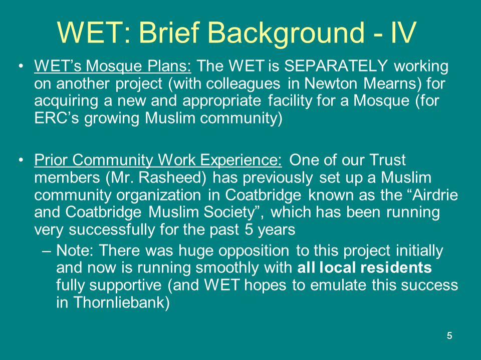 5 WET: Brief Background - IV WET's Mosque Plans: The WET is SEPARATELY working on another project (with colleagues in Newton Mearns) for acquiring a new and appropriate facility for a Mosque (for ERC's growing Muslim community) Prior Community Work Experience: One of our Trust members (Mr.