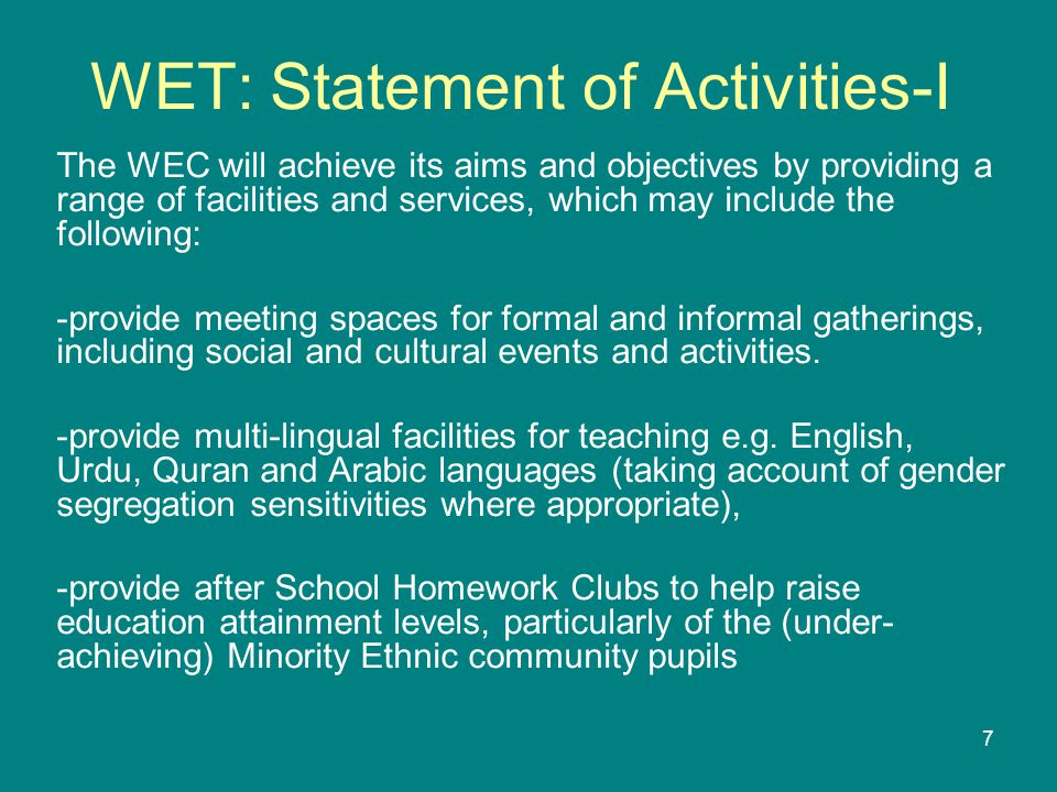 7 WET: Statement of Activities-I The WEC will achieve its aims and objectives by providing a range of facilities and services, which may include the following: -provide meeting spaces for formal and informal gatherings, including social and cultural events and activities.