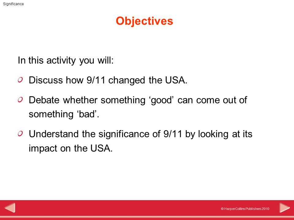© HarperCollins Publishers 2010 Significance Objectives In this activity you will: Discuss how 9/11 changed the USA.