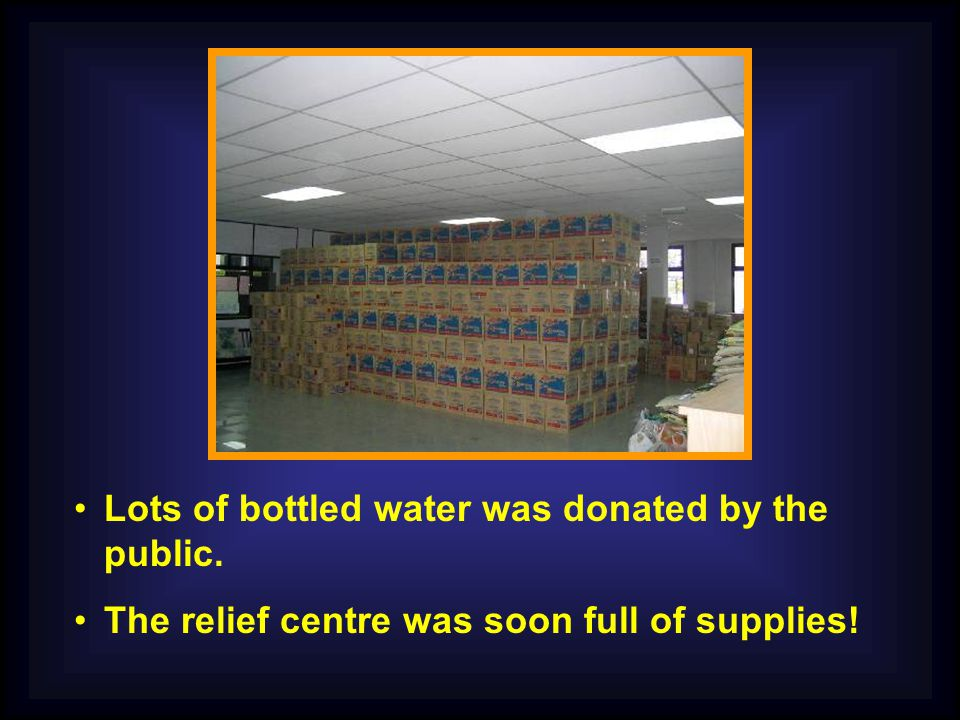 Lots of bottled water was donated by the public. The relief centre was soon full of supplies!