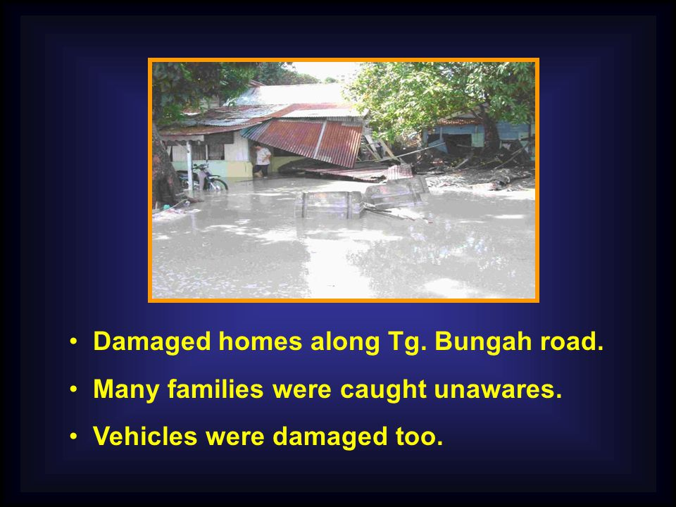 Damaged homes along Tg. Bungah road. Many families were caught unawares. Vehicles were damaged too.