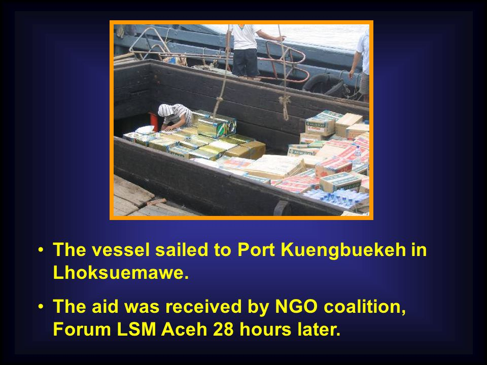 The vessel sailed to Port Kuengbuekeh in Lhoksuemawe. The aid was received by NGO coalition, Forum LSM Aceh 28 hours later.