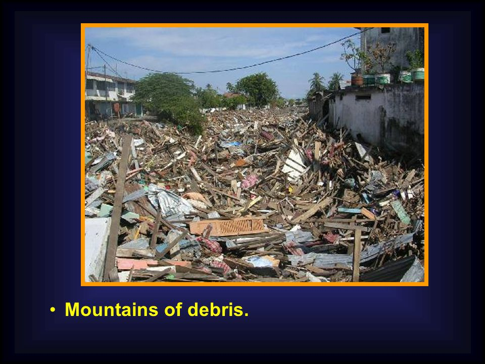 Mountains of debris.