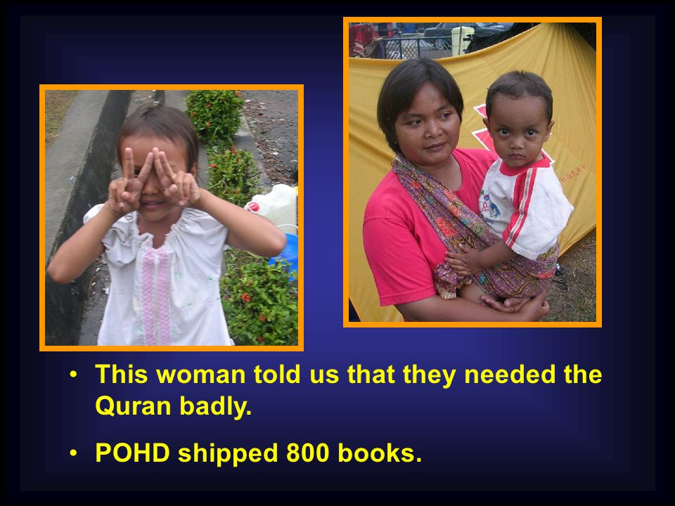 This woman told us that they needed the Quran badly. POHD shipped 800 books.