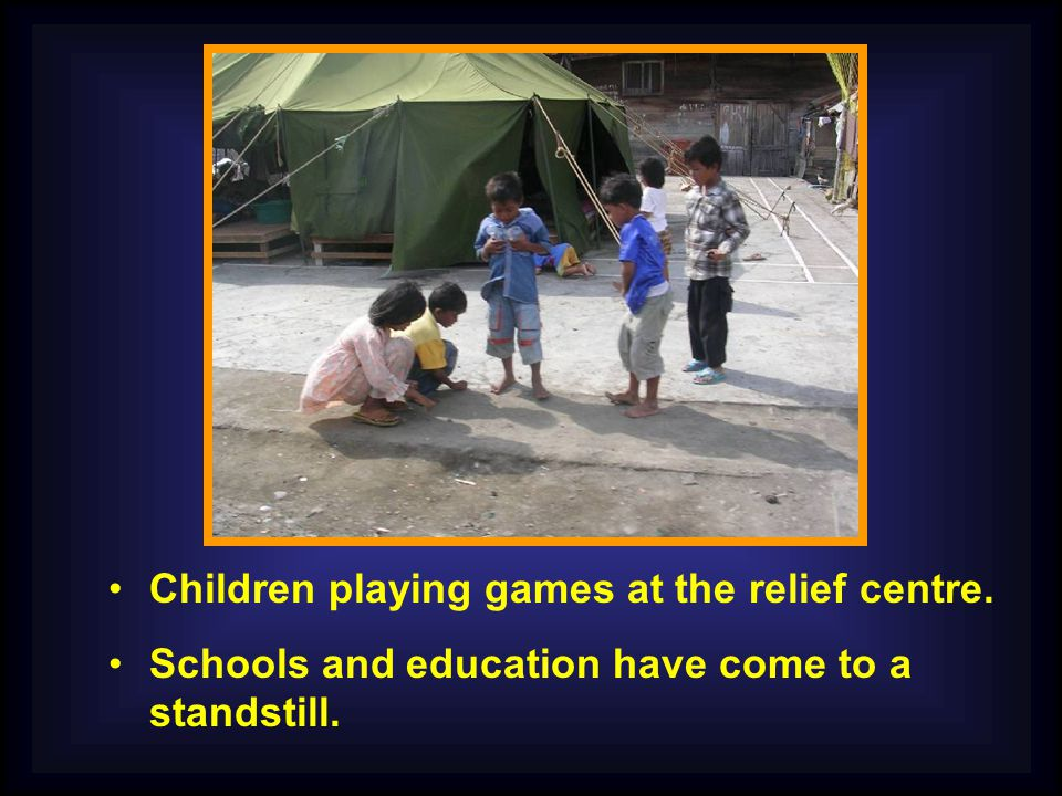Children playing games at the relief centre. Schools and education have come to a standstill.