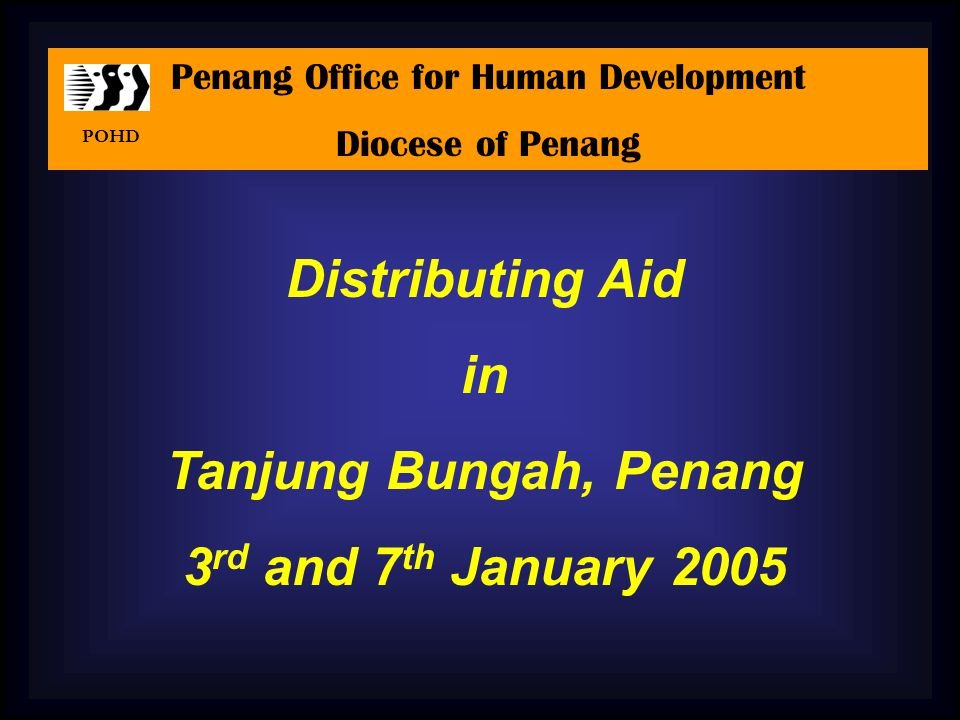 Distributing Aid in Tanjung Bungah, Penang 3 rd and 7 th January 2005 Penang Office for Human Development Diocese of Penang POHD