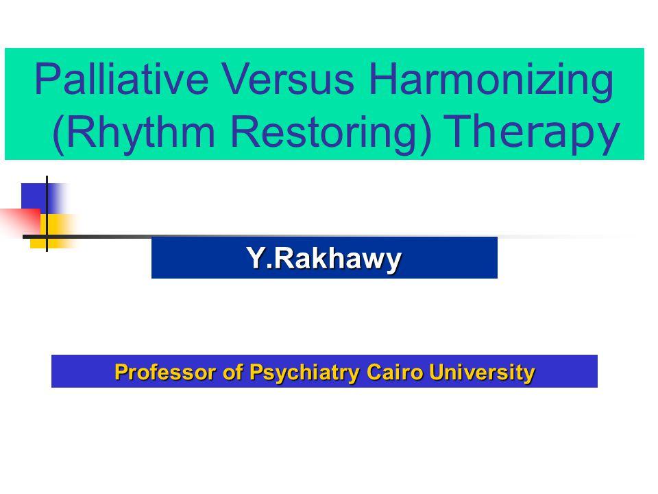 Palliative Versus Harmonizing (Rhythm Restoring) Therapy Y.Rakhawy Professor of Psychiatry Cairo University