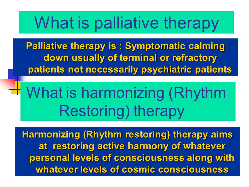 What is palliative therapy Palliative therapy is : Symptomatic calming down usually of terminal or refractory patients not necessarily psychiatric pat