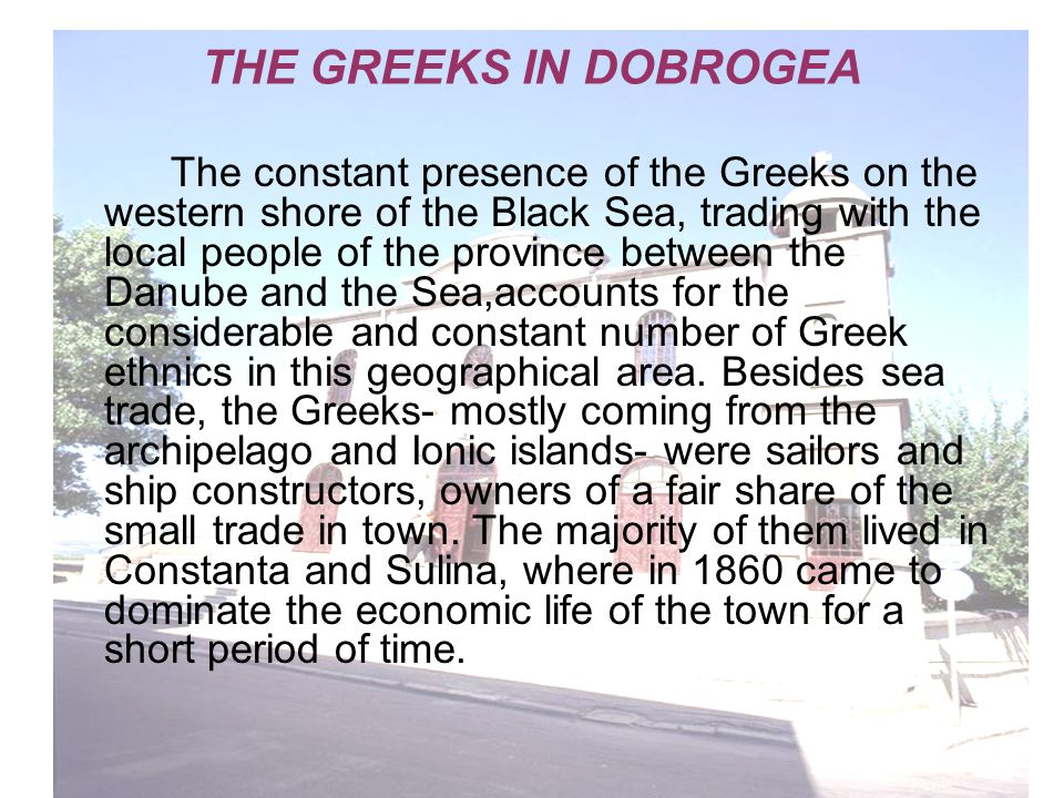 THE GREEKS IN DOBROGEA The constant presence of the Greeks on the western shore of the Black Sea, trading with the local people of the province between the Danube and the Sea,accounts for the considerable and constant number of Greek ethnics in this geographical area.