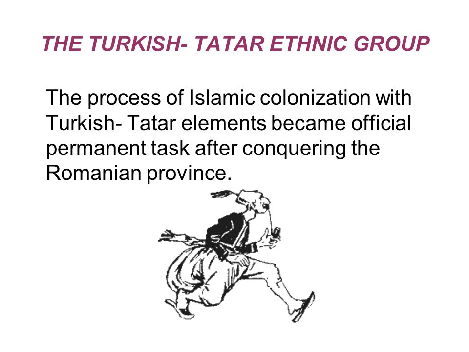 THE TURKISH- TATAR ETHNIC GROUP The process of Islamic colonization with Turkish- Tatar elements became official permanent task after conquering the Romanian province.