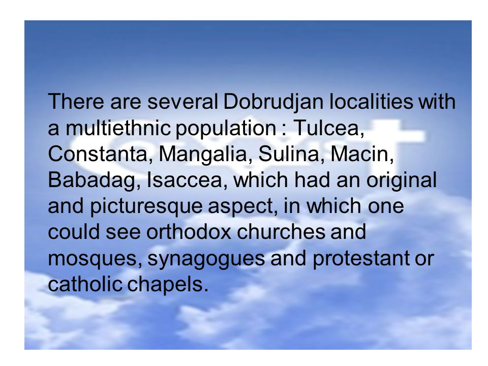There are several Dobrudjan localities with a multiethnic population : Tulcea, Constanta, Mangalia, Sulina, Macin, Babadag, Isaccea, which had an original and picturesque aspect, in which one could see orthodox churches and mosques, synagogues and protestant or catholic chapels.