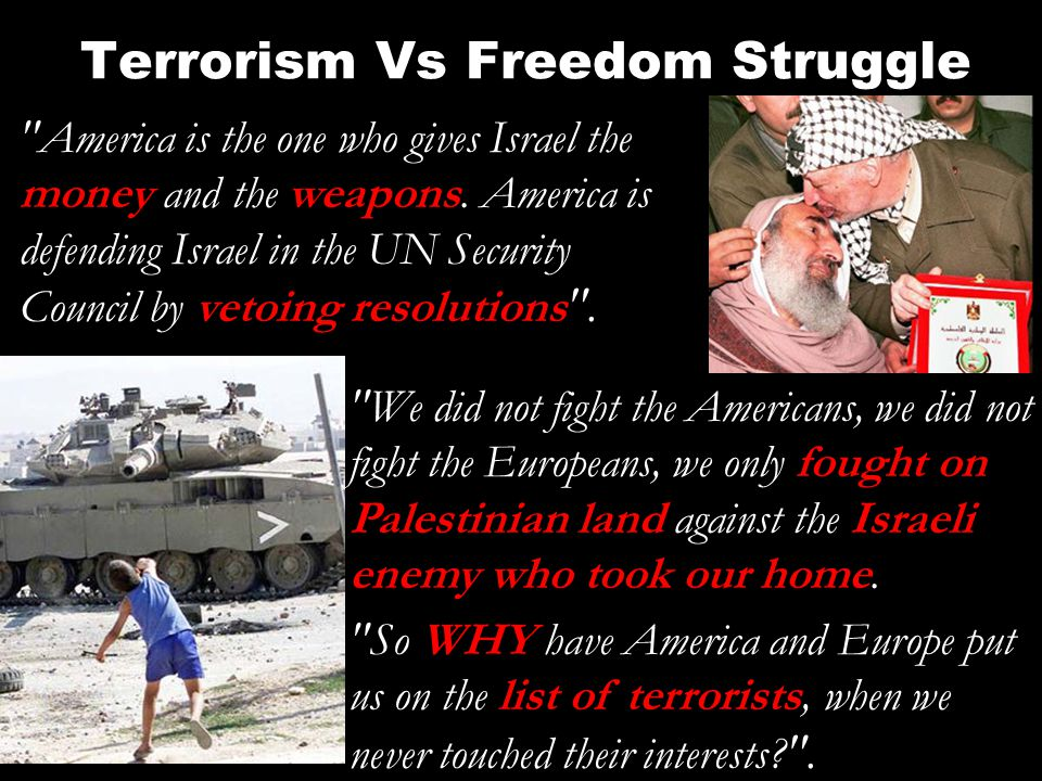 Terrorism Vs Freedom Struggle America is the one who gives Israel the money and the weapons.