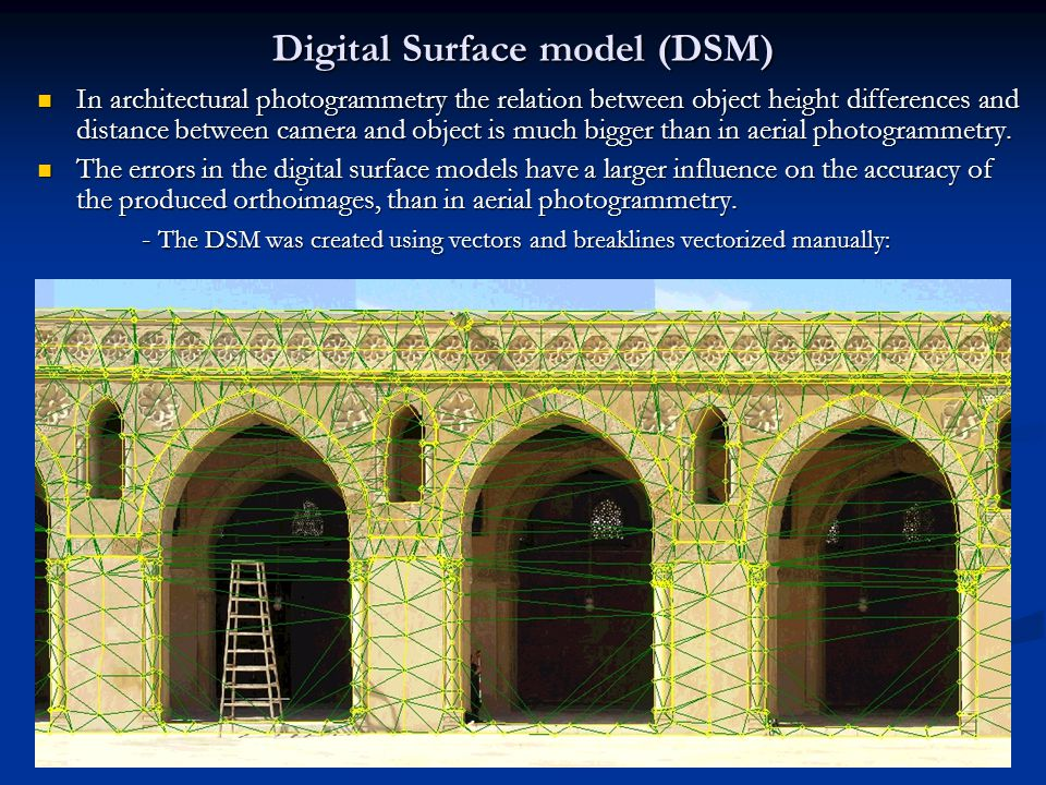 Digital Surface model (DSM) In architectural photogrammetry the relation between object height differences and distance between camera and object is much bigger than in aerial photogrammetry.