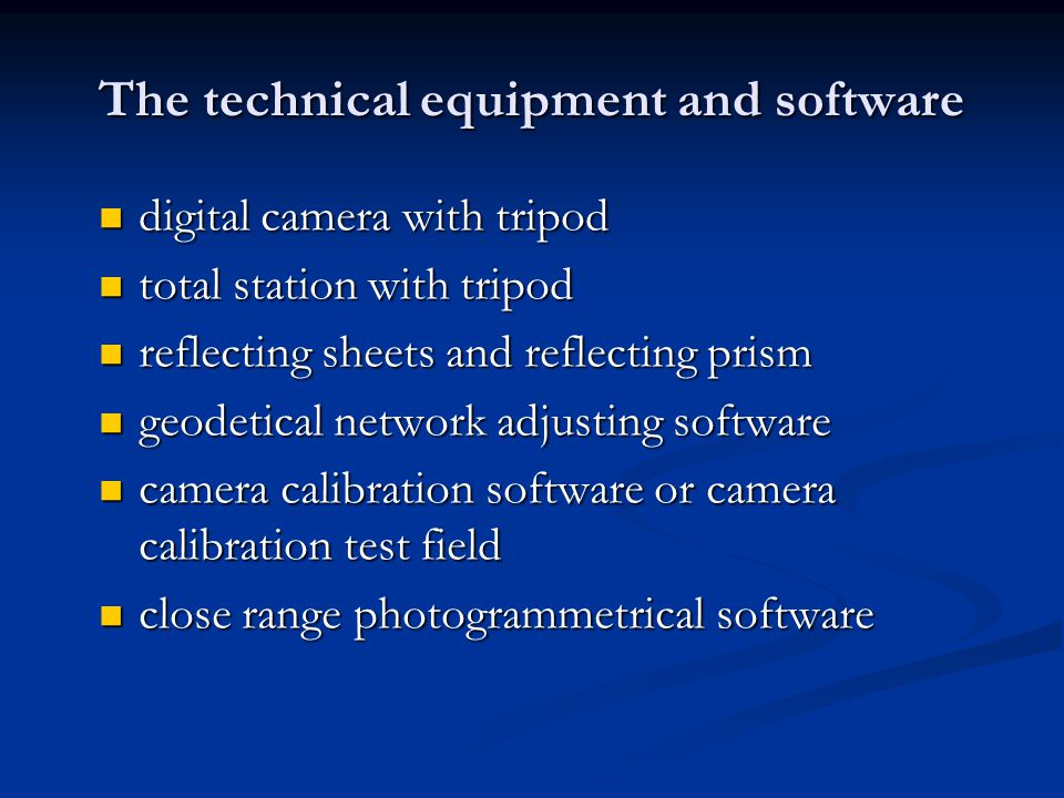 The technical equipment and software digital camera with tripod digital camera with tripod total station with tripod total station with tripod reflecting sheets and reflecting prism reflecting sheets and reflecting prism geodetical network adjusting software geodetical network adjusting software camera calibration software or camera calibration test field camera calibration software or camera calibration test field close range photogrammetrical software close range photogrammetrical software