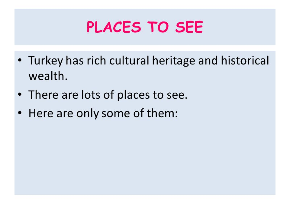 PLACES TO SEE Turkey has rich cultural heritage and historical wealth.