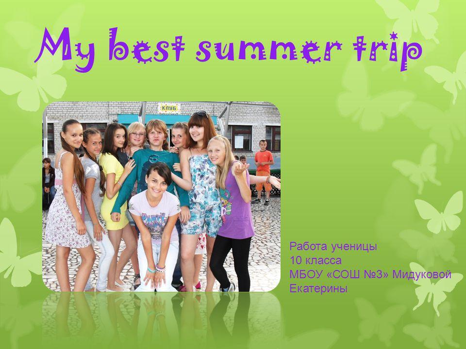My best summer trip Работа ученицы 10 класса МБОУ «СОШ №3» Мидуковой Екатерины