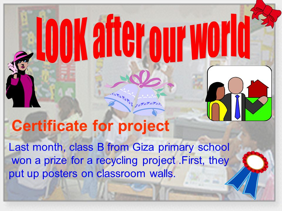 Certificate for project Last month, class B from Giza primary school won a prize for a recycling project.First, they put up posters on classroom walls.