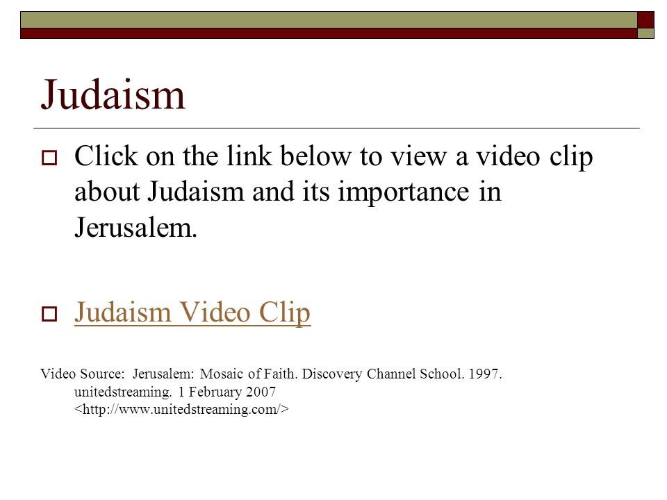 Judaism  Click on the link below to view a video clip about Judaism and its importance in Jerusalem.