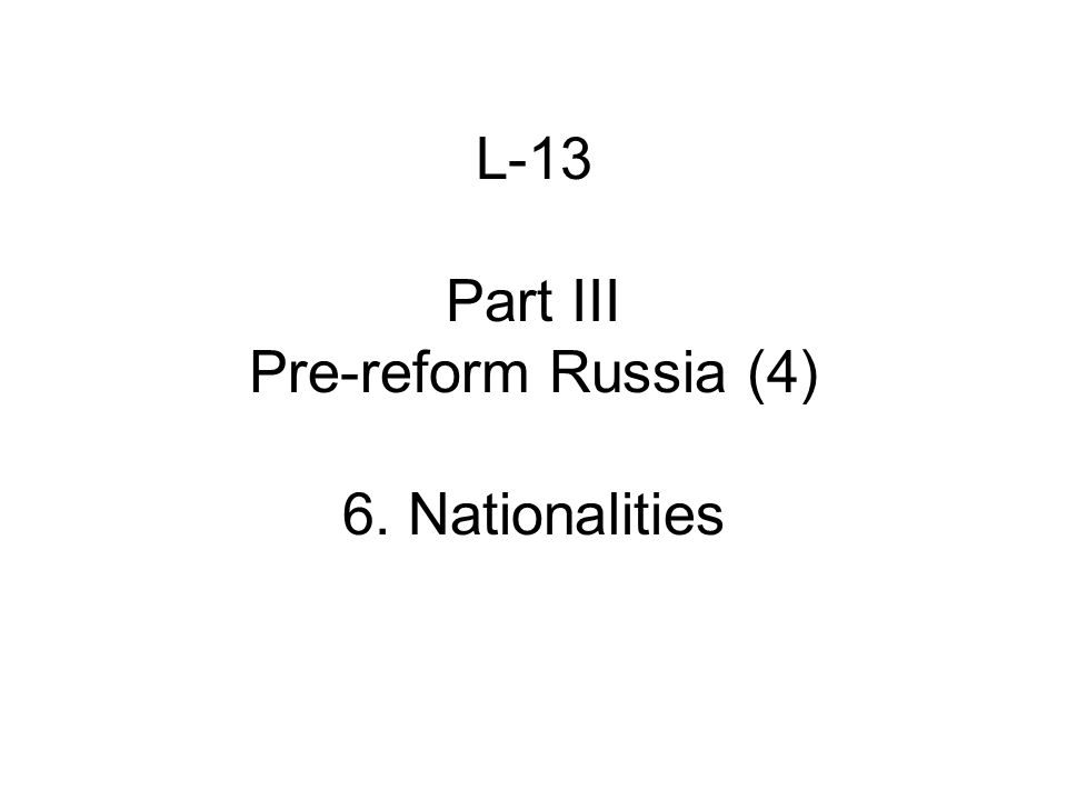 L-13 Part III Pre-reform Russia (4) 6. Nationalities