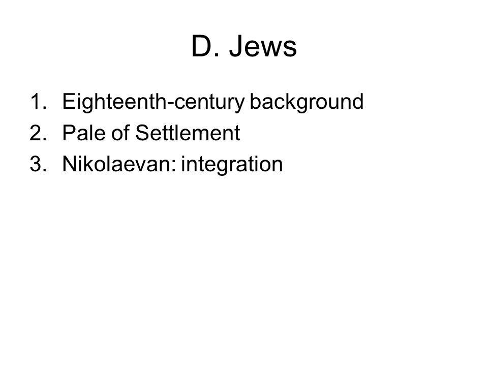 D. Jews 1.Eighteenth-century background 2.Pale of Settlement 3.Nikolaevan: integration