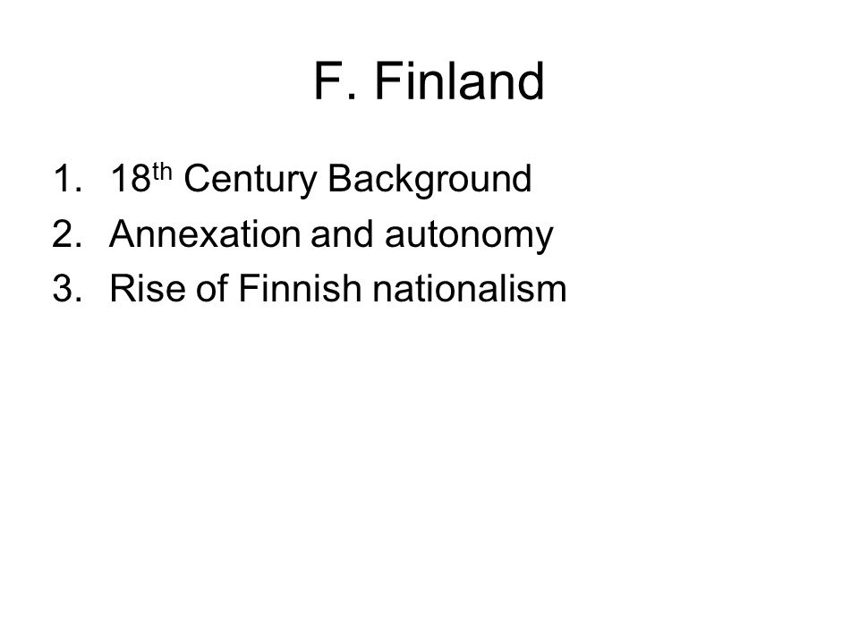 F. Finland 1.18 th Century Background 2.Annexation and autonomy 3.Rise of Finnish nationalism