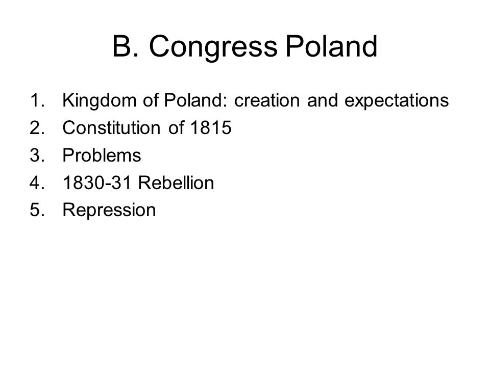 B. Congress Poland 1.Kingdom of Poland: creation and expectations 2.Constitution of 1815 3.Problems 4.1830-31 Rebellion 5.Repression