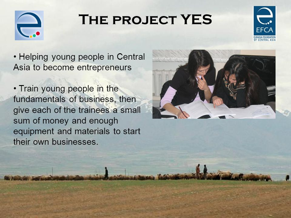 SILK ROAD BY BIKE The project YES Helping young people in Central Asia to become entrepreneurs Train young people in the fundamentals of business, the