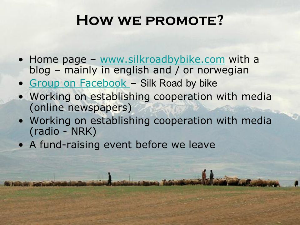 SILK ROAD BY BIKE How we promote? Home page – www.silkroadbybike.com with a blog – mainly in english and / or norwegianwww.silkroadbybike.com Group on