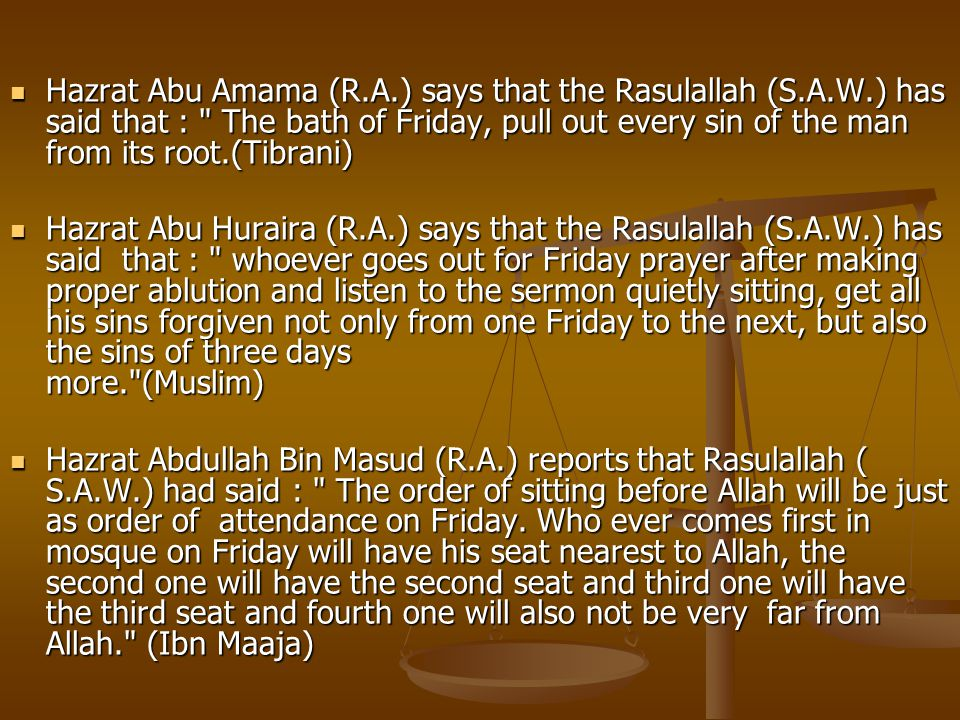 Hazrat Abu Amama (R.A.) says that the Rasulallah (S.A.W.) has said that : The bath of Friday, pull out every sin of the man from its root.(Tibrani) Hazrat Abu Amama (R.A.) says that the Rasulallah (S.A.W.) has said that : The bath of Friday, pull out every sin of the man from its root.(Tibrani) Hazrat Abu Huraira (R.A.) says that the Rasulallah (S.A.W.) has said that : whoever goes out for Friday prayer after making proper ablution and listen to the sermon quietly sitting, get all his sins forgiven not only from one Friday to the next, but also the sins of three days more. (Muslim) Hazrat Abu Huraira (R.A.) says that the Rasulallah (S.A.W.) has said that : whoever goes out for Friday prayer after making proper ablution and listen to the sermon quietly sitting, get all his sins forgiven not only from one Friday to the next, but also the sins of three days more. (Muslim) Hazrat Abdullah Bin Masud (R.A.) reports that Rasulallah ( S.A.W.) had said : The order of sitting before Allah will be just as order of attendance on Friday.