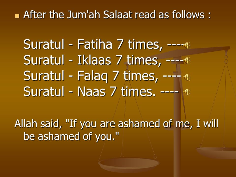 After the Jum ah Salaat read as follows : After the Jum ah Salaat read as follows : Suratul - Fatiha 7 times, ---- Suratul - Iklaas 7 times, ---- Suratul - Falaq 7 times, ---- Suratul - Naas 7 times.