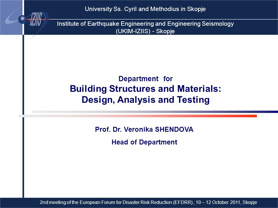 MAIN ACTIVITIES:  Design and analysis of earthquake resistant building structures  Seismic performance evaluation of building structures  Experimental in situ and laboratory investigation of building structures  Consulting services in design and construction of building structures Department for Building Structures and Materials: Design, Analysis and Testing L'Aquila 2009Haiti 2010 Chile 2010 Earthquakes… Prediction… Resistant structures… Dr.