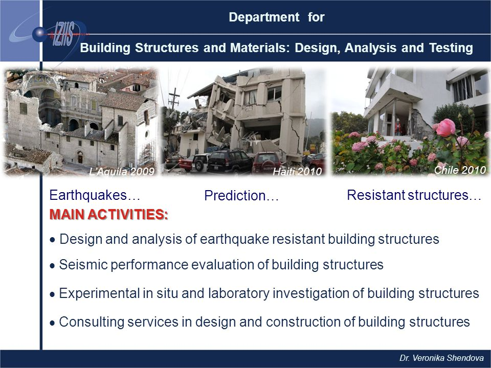 MAIN ACTIVITIES:  Design and analysis of earthquake resistant building structures  Seismic performance evaluation of building structures  Experimental in situ and laboratory investigation of building structures  Consulting services in design and construction of building structures Department for Building Structures and Materials: Design, Analysis and Testing L'Aquila 2009Haiti 2010 Chile 2010 Earthquakes… Prediction… Resistant structures… Dr.