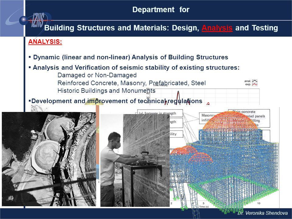 Department for Building Structures and Materials: Design, Analysis and Testing ANALYSIS:  Dynamic (linear and non-linear) Analysis of Building Structures  Analysis and Verification of seismic stability of existing structures: Damaged or Non-Damaged Reinforced Concrete, Masonry, Prefabricated, Steel Historic Buildings and Monuments  Development and improvement of technical regulations Dr.