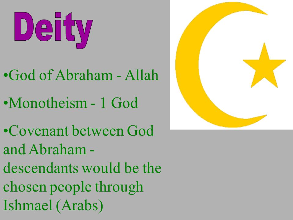 God of Abraham - Allah Monotheism - 1 God Covenant between God and Abraham - descendants would be the chosen people through Ishmael (Arabs)
