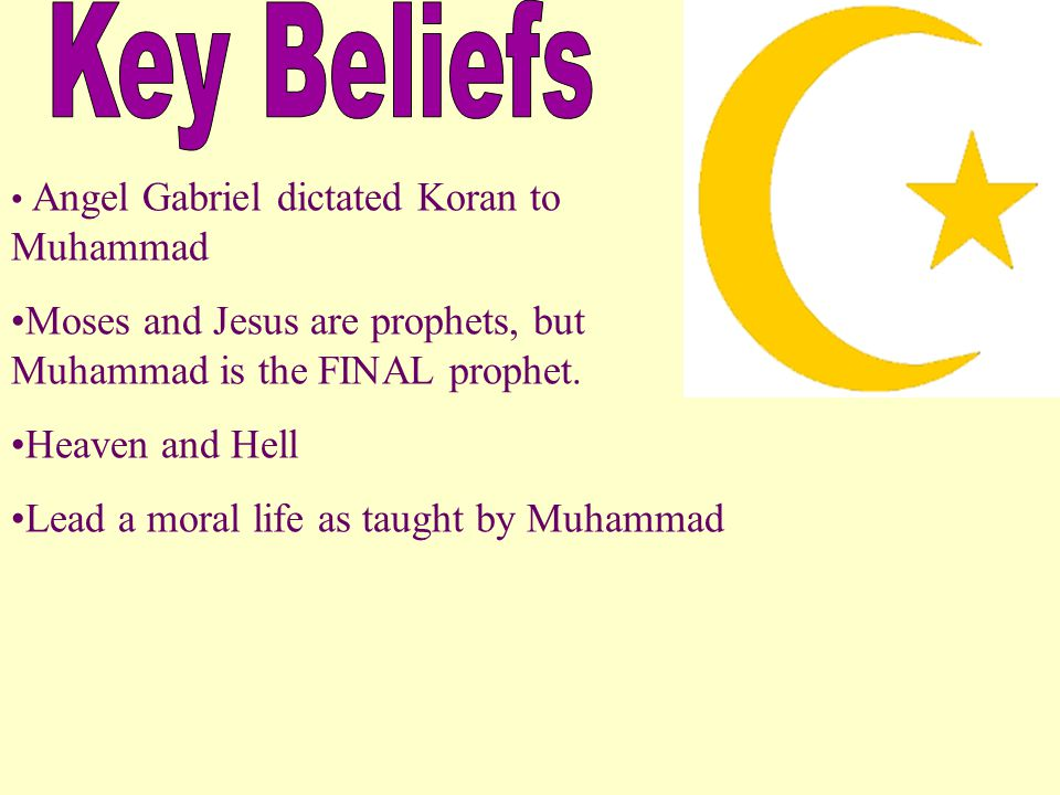 Angel Gabriel dictated Koran to Muhammad Moses and Jesus are prophets, but Muhammad is the FINAL prophet. Heaven and Hell Lead a moral life as taught