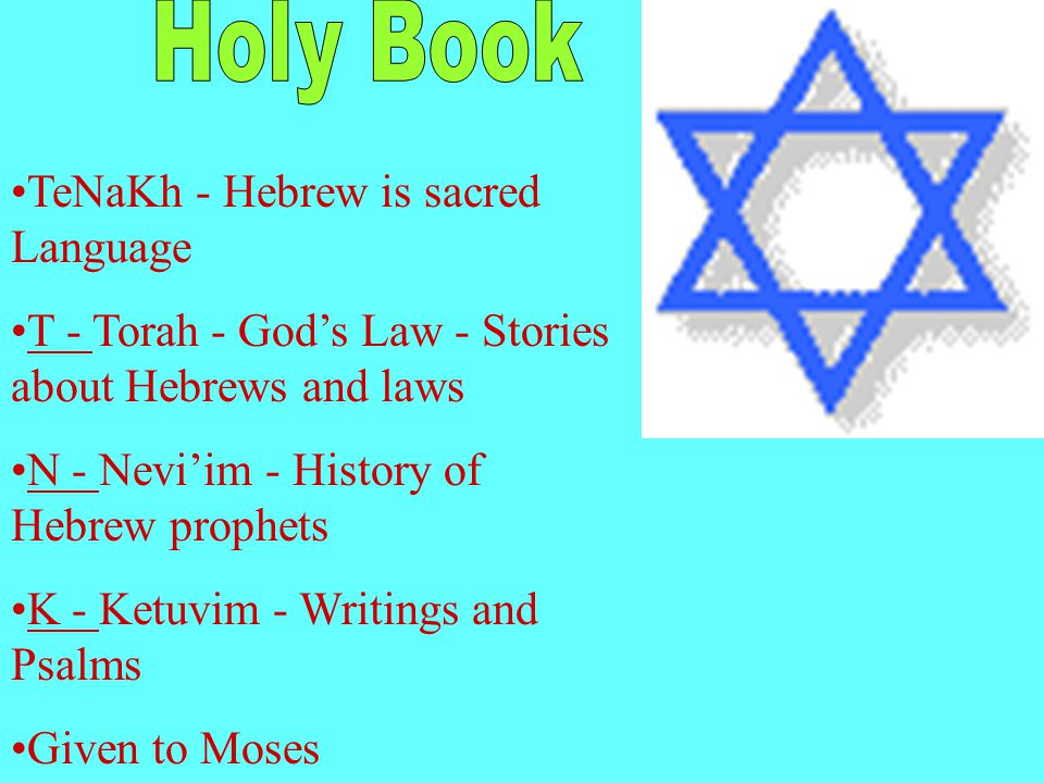 TeNaKh - Hebrew is sacred Language T - Torah - God's Law - Stories about Hebrews and laws N - Nevi'im - History of Hebrew prophets K - Ketuvim - Writings and Psalms Given to Moses