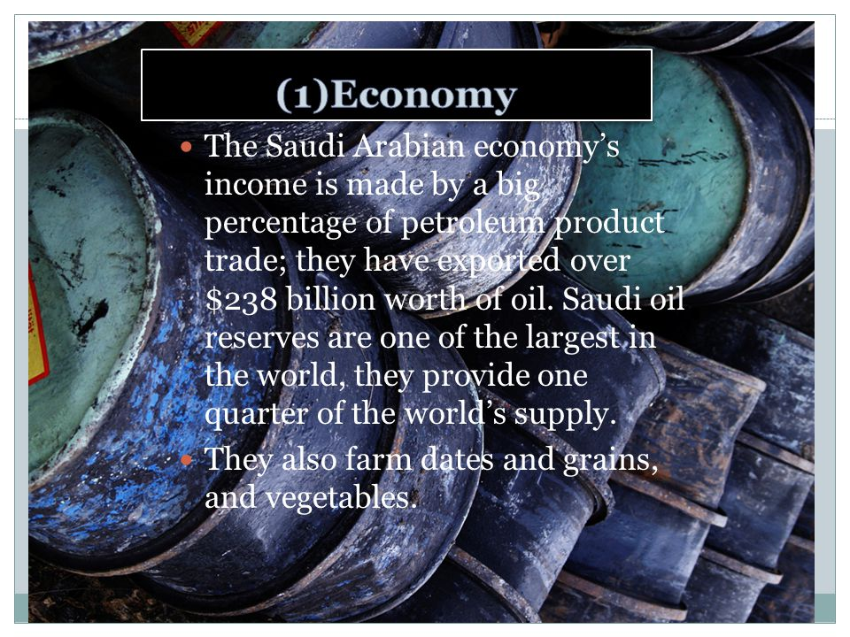 The Saudi Arabian economy's income is made by a big percentage of petroleum product trade; they have exported over $238 billion worth of oil.
