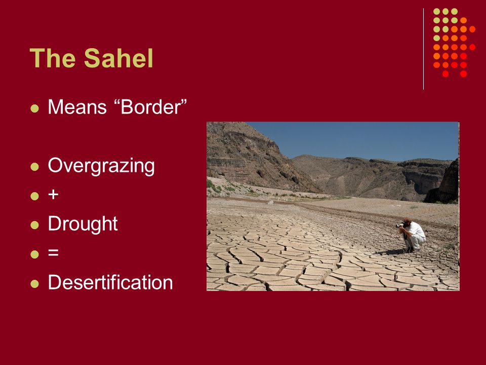 The Sahel Means Border Overgrazing + Drought = Desertification