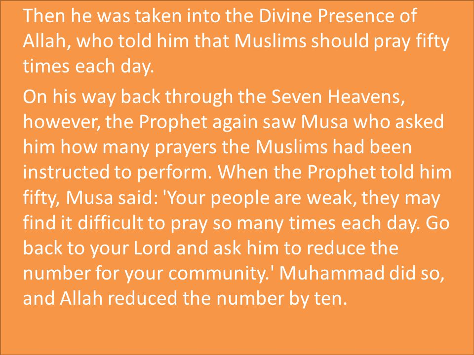 Then he was taken into the Divine Presence of Allah, who told him that Muslims should pray fifty times each day.