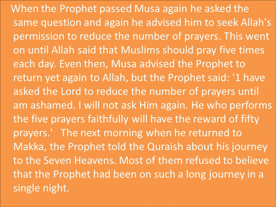 When the Prophet passed Musa again he asked the same question and again he advised him to seek Allah s permission to reduce the number of prayers.