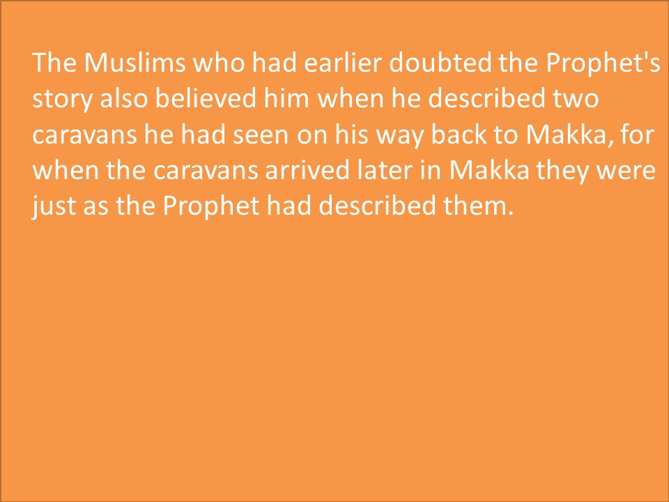 The Muslims who had earlier doubted the Prophet s story also believed him when he described two caravans he had seen on his way back to Makka, for when the caravans arrived later in Makka they were just as the Prophet had described them.