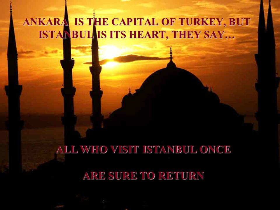 ANKARA IS THE CAPITAL OF TURKEY, BUT ISTANBUL IS ITS HEART, THEY SAY… ALL WHO VISIT ISTANBUL ONCE ARE SURE TO RETURN