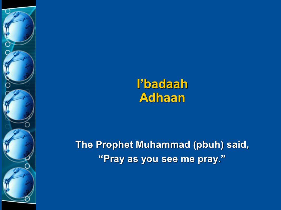 The Prophet Muhammad (pbuh) said, Pray as you see me pray. I'badaah Adhaan