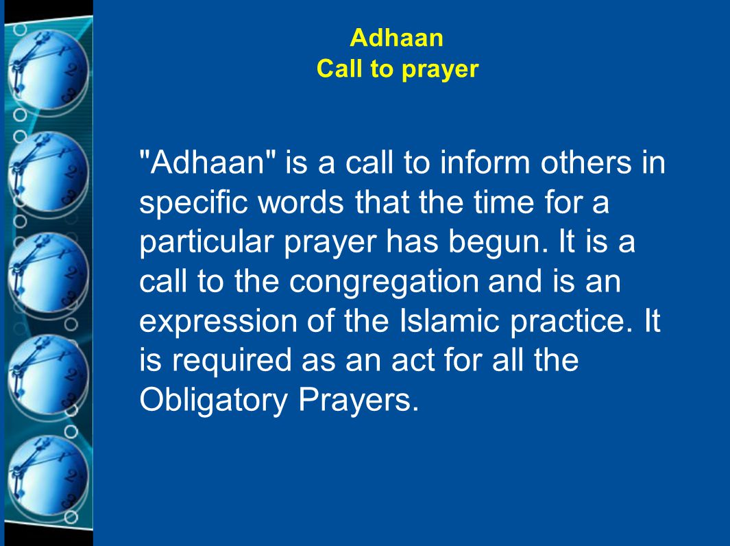 Adhaan Call to prayer Adhaan is a call to inform others in specific words that the time for a particular prayer has begun.