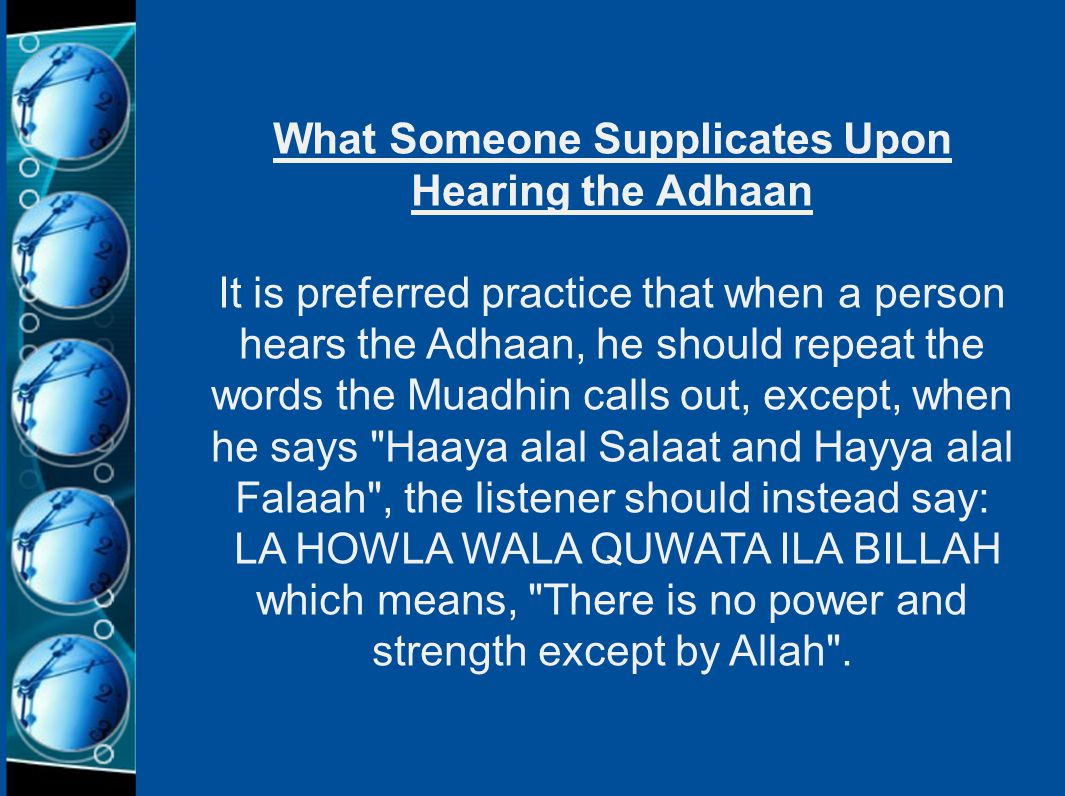 What Someone Supplicates Upon Hearing the Adhaan It is preferred practice that when a person hears the Adhaan, he should repeat the words the Muadhin calls out, except, when he says Haaya alal Salaat and Hayya alal Falaah , the listener should instead say: LA HOWLA WALA QUWATA ILA BILLAH which means, There is no power and strength except by Allah .