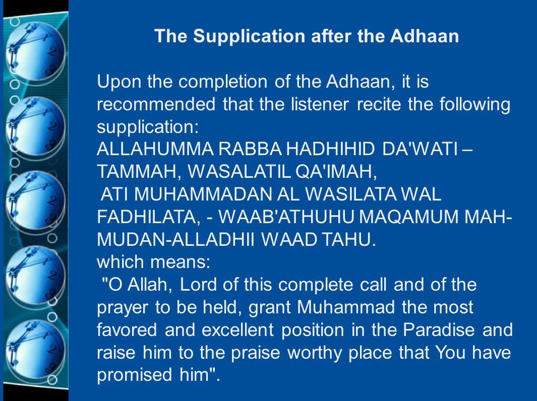 The Supplication after the Adhaan Upon the completion of the Adhaan, it is recommended that the listener recite the following supplication: ALLAHUMMA RABBA HADHIHID DA WATI – TAMMAH, WASALATIL QA IMAH, ATI MUHAMMADAN AL WASILATA WAL FADHILATA, - WAAB ATHUHU MAQAMUM MAH- MUDAN-ALLADHII WAAD TAHU.