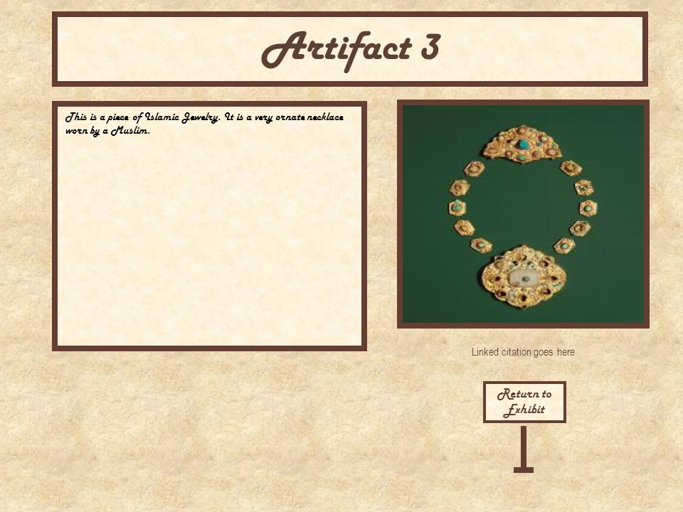 Linked citation goes here Return to Exhibit Artifact 3 This is a piece of Islamic Jewelry. It is a very ornate necklace worn by a Muslim.