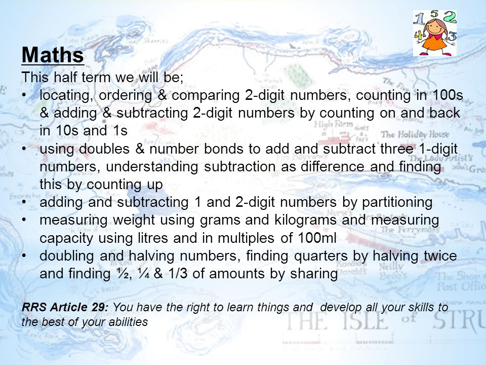 Maths This half term we will be; locating, ordering & comparing 2-digit numbers, counting in 100s & adding & subtracting 2-digit numbers by counting on and back in 10s and 1s using doubles & number bonds to add and subtract three 1-digit numbers, understanding subtraction as difference and finding this by counting up adding and subtracting 1 and 2-digit numbers by partitioning measuring weight using grams and kilograms and measuring capacity using litres and in multiples of 100ml doubling and halving numbers, finding quarters by halving twice and finding ½, ¼ & 1/3 of amounts by sharing RRS Article 29: You have the right to learn things and develop all your skills to the best of your abilities