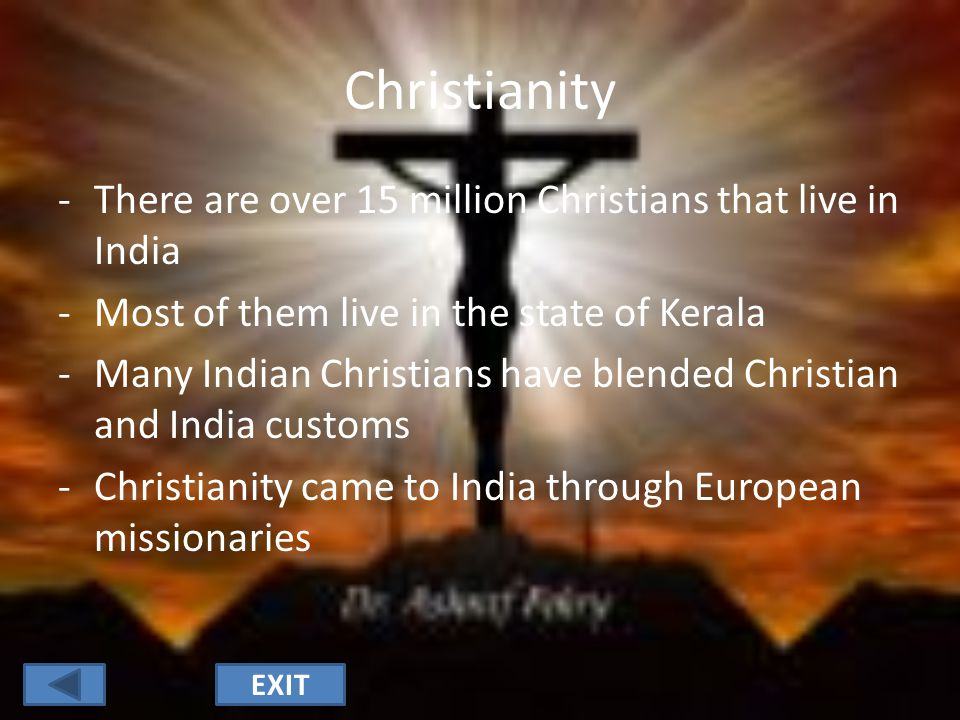 Christianity -There are over 15 million Christians that live in India -Most of them live in the state of Kerala -Many Indian Christians have blended Christian and India customs -Christianity came to India through European missionaries EXIT