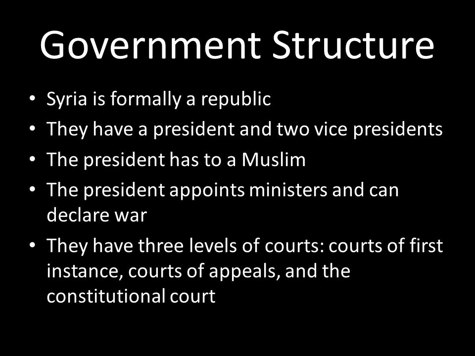 Government Structure Syria is formally a republic They have a president and two vice presidents The president has to a Muslim The president appoints ministers and can declare war They have three levels of courts: courts of first instance, courts of appeals, and the constitutional court